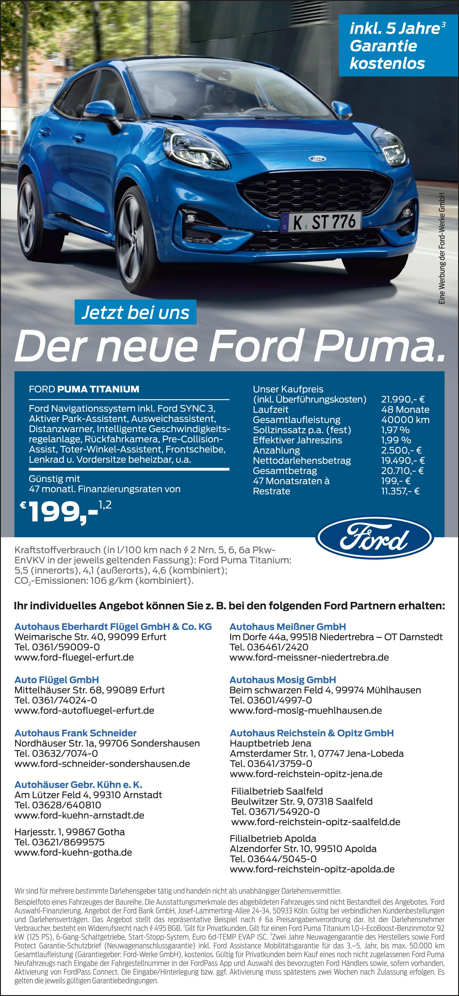 <br><b> Auto Flügel GmbH </b> <p></p> Mittelhäuser Str. 68  <p></p> 99089 Erfurt <p></p> Tel.: 0361/740240 <p></p><a href='https://auto-fluegel-erfurt.de'>auto-fluegel-erfurt.de</a> </p> <hr> <br><b> Autohaus Eberhardt Flügel GmbH & Co.KG </b> <p></p> Weimarische Str. 40 <p></p> 99099 Erfurt <p></p> Tel.: 0361/59009-0 <p></p><a href='https://ford-fluegel-erfurt.de'>ford-fluegel-erfurt.de</a> </p>  <hr> <br><b> Autohaus Frank Schneider </b> <p></p> Nordhäuser Str. 1a <p></p> 99089 Erfurt <p></p> Tel.: 0361/ 7074-0 <p></p><a href='https://ford-schneider-sonderhausen.de'>ford-schneider-sonderhausen.de</a> </p> <hr> <br><b> Autohäuser Gebr. Kühn e.K.</b> <p></p> Am Lützer Feld 4 <p></p> 99310 Arnstadt <p></p> Tel.: 03628/640810  <p></p><a href='https://ford-kuehn-arnstadt.de'>ford-kuehn-arnstadt.de</a> </p> <hr> <br><b> Autohäuser Gebr. Kühn e.K.</b> <p></p> Harjesstr. 1  <p></p> 99867 Gotha  <p></p> Tel.: 03621/8699575  <p></p><a href='https://ford-kuehn-gotha.de'>ford-kuehn-gotha.de</a> </p> <hr> <br><b> Autohaus Meißner GmbH </b> <p></p> Im Dorfe 44a  <p></p> 99518 Niedertrebra-OT Darnstedt  <p></p> Tel.: 036461/2420 <p></p><a href='https://ford-meissner-niedertrebra.de'>ford-meissner-niedertrebra.de</a> </p> <hr> <br><b> Autohaus Mosig GmbH</b> <p></p> Beim schwarzen Feld 4  <p></p> 99974 Mühlhausen   <p></p> Tel.: 03601/4997-0 <p></p><a href='https://ford-mosig-muehlhausen.de'>ford-mosig-muehlhausen.de</a> </p>  <hr> <br><b> Autohaus Reichstein & Opitz GmbH</b> <br><b> Hauptbetrieb</b> <p></p> Amsterdamer Str. 1  <p></p> 07747 Jena-Lobeda  <p></p> Tel.: 03641/3759-0  <p></p><a href='https://ford-reichstein-opitz-jena.de'> ford-reichstein-opitz-jena.de</a> </p> <br> <br><b> Filialbetrieb</b> <p></p> Beulwitzer Str. 9  <p></p> 07318 Saalfeld  <p></p> Tel.: 03671/ 54920-0 <p></p><a href='https://ford-reichstein-opitz-saalfeld.de'> ford-reichstein-opitz-saalfeld.de</a> </p> <br> <br><b> Filialbetrieb</b> <p></p> Alzendorfer Str. 10 <p></p> 99510 Apolda  <p></p> Tel.: 0