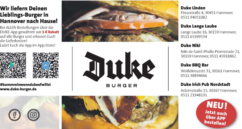 <br><b> Duke Linden <p></p> Fössestraße 4  <p></p> 30451 Hannover <p></p> Tel.: 0511 940 51 082 </p> <hr> <br><b> Duke Lange Laube <p></p> Lange Laube 16 <p></p> 30159 Hannover <p></p> Tel.: 0511 65399534 </p>  <hr> <br><b> Duke Niki <p></p> Niki-de-Saint-Phalle-Promenade 21 <p></p> 30159 Hannover <p></p> Tel.: 0511 45918862 </p> <hr> <br><b> Duke BBQ Bar <p></p> Weißekreuzstr. 31 <p></p> 30161 Hannover <p></p> Tel.: 0511 38894666 </p>