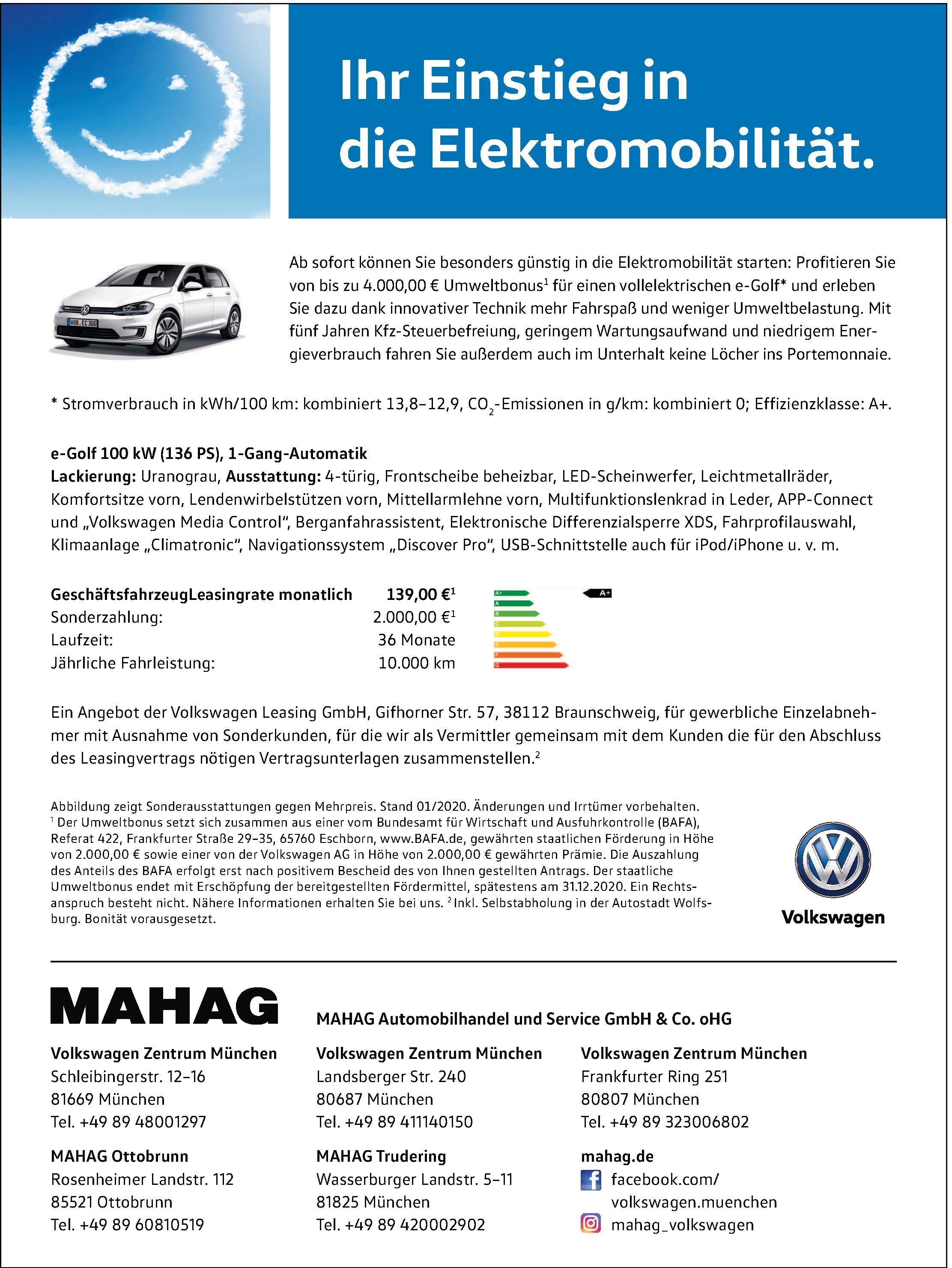 <br><b>MAHAG Automobilhandel und Service GmbH & Co. oHG<br></b> <br><b>Volkswagen Zentrum München</b> <p></p> Schleibingerstr. 12-16 <p></p> 81669 München <p></p> Tel. +49 89 48001297 <p></p> <a href='https://mahag.de'>www.mahag.de</a> </p> <hr> <br><b> MAHAG Ottobrunn</b> <p></p> Rosenheimer Landstr. 112 <p></p> 85521 Ottobrunn <p></p> Tel. +49 89 60810519 </p> <hr> <br><b>Volkswagen Zentrum München</b> <p></p> Landsberger Str. 240 <p></p> 80687 München <p></p> Tel. +49 89 411140150 </p> <hr> <br><b>MAHAG Trudering</b> <p></p> Wasserburger Landstr. 5-11 <p></p> 81825 München <p></p> Tel. +49 89 420002902 </p> <hr> <br><b>Volkswagen Zentrum München</b> <p></p> Frankfurter Ring 251 <p></p> 80807 München <p></p> Tel. +49 89 323006802 </p>